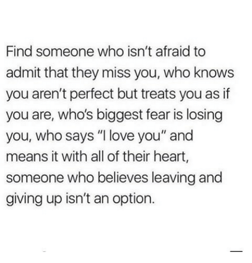"Love, I Love You, and Heart: Find someone who isn't afraid to  admit that they miss you, who knows  you aren't perfect but treats you as if  you are, who's biggest fear is losing  you, who says ""I love you"" and  means it with all of their heart,  someone who believes leaving and  giving up isn't an option."