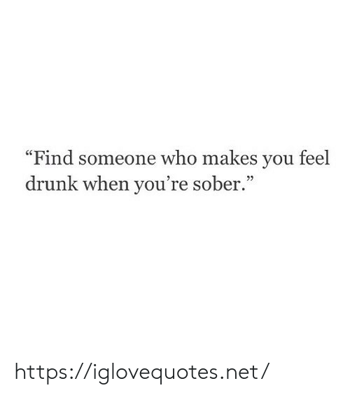 """Drunk, Sober, and Net: """"Find someone who makes you feel  drunk when you're sober."""" https://iglovequotes.net/"""