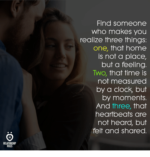 heartbeats: Find someone  who makes you  realize three things:  one, that home  is not a place,  but a feeling  Two, that time is  not measured  by a clock, but  by moments.  And tnree, That  heartbeats are  not heard, but  felt and shared.  RELATIONSHIP  RULES