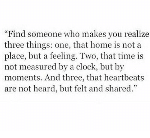 """heartbeats: Find someone who makes you realize  three things: one, that home is not a  place, but a feeling. Two, that time is  not measured by a clock, but by  moments. And three, that heartbeats  are not heard, but felt and shared."""""""