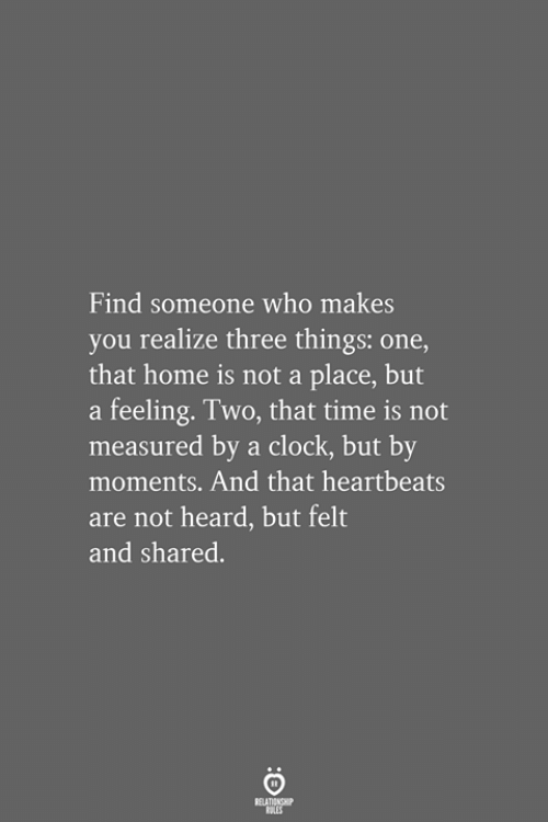 heartbeats: Find someone who makes  you realize three things: one,  that home is not a place, but  a feeling. Two, that time is not  measured by a clock, but by  moments. And that heartbeats  are not heard, but felt  and shared.  RELATIONSHIP  LES