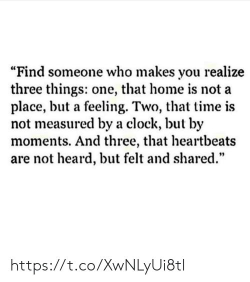 """heartbeats: """"Find someone who makes you realize  three things: one, that home is not a  place, but a feeling. Two, that time is  not measured by a clock, but by  moments. And three, that heartbeats  are not heard, but felt and shared."""" https://t.co/XwNLyUi8tl"""