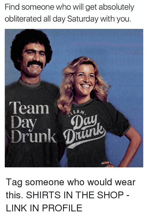 keane: Find someone who will get absolutely  obliterated all day Saturday with you.  Team  KEAN  Day  Day  Drunk D Tag someone who would wear this. SHIRTS IN THE SHOP - LINK IN PROFILE
