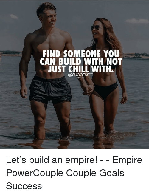 just chill: FIND SOMEONE YOU  CAN BUILD WITH NOT  JUST CHILL WITH.  @SUCCESSES Let's build an empire! - - Empire PowerCouple Couple Goals Success