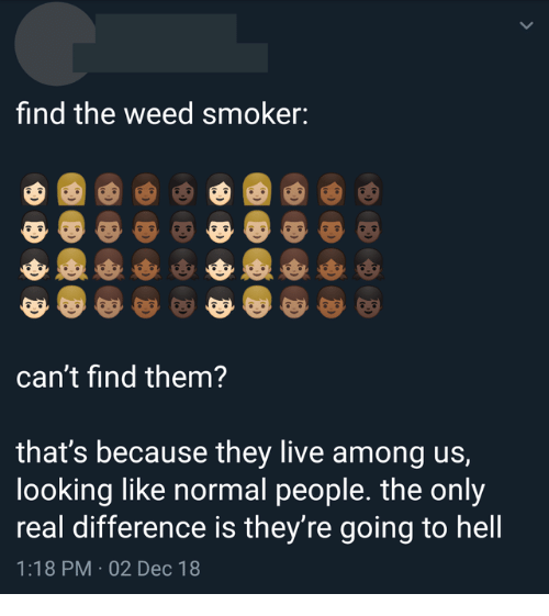 Weed, Live, and Hell: find the weed smoker:  can't find them?  that's because they live among us,  looking like normal people. the only  real difference is they're going to hell  1:18 PM 02 Dec 18