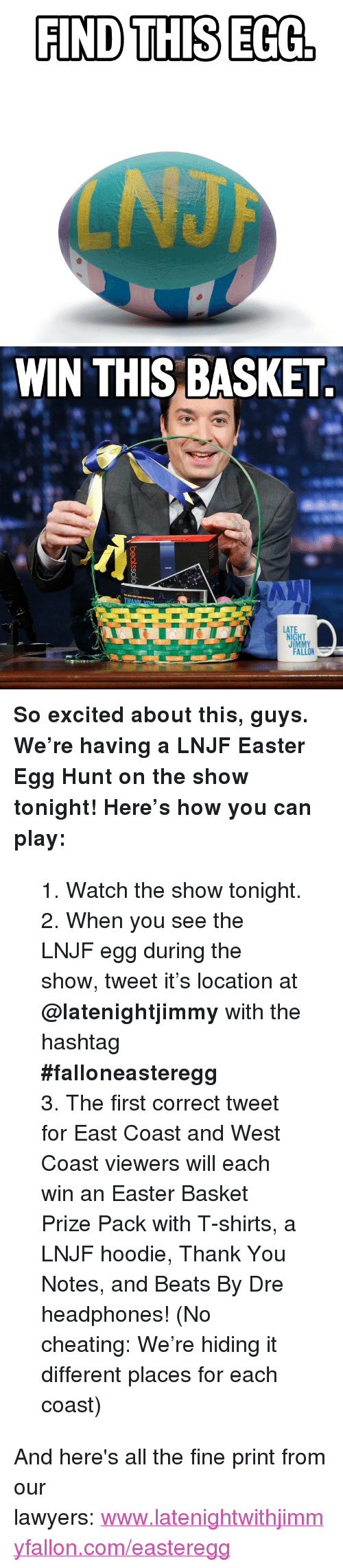"Beats by Dre: FIND THIS EGC   WIN THIS BASKET  LAT  NIGHT  JIMM  FALLON <p><strong>So excited about this, guys. We&rsquo;re having a LNJF Easter Egg Hunt on the show tonight! Here&rsquo;s how you can play:</strong></p> <blockquote> <p>1. Watch the show tonight.</p> <p>2. When you see the LNJF egg during the show, tweet it&rsquo;s location at <strong>@latenightjimmy</strong> with the hashtag <strong>#falloneasteregg</strong></p> <p>3. The first correct tweet for East Coast and West Coast viewers will each win an Easter Basket Prize Pack with T-shirts, a LNJF hoodie, Thank You Notes, and Beats By Dre headphones! (No cheating: We&rsquo;re hiding it different places for each coast)</p>  </blockquote> <p></p> <p>And here's all the fine print from our lawyers: <a href=""http://www.latenightwithjimmyfallon.com/easteregg"" target=""_blank"">www.latenightwithjimmyfallon.com/easteregg</a></p>"