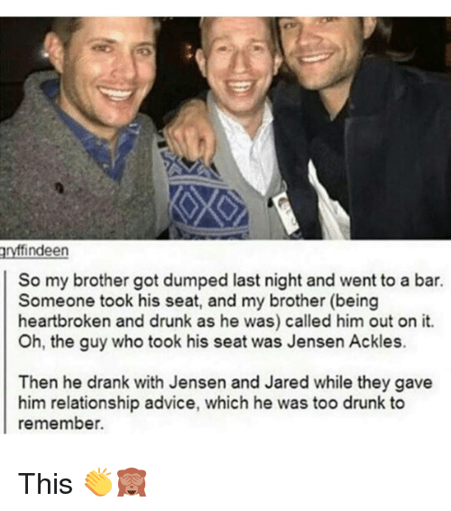 too drunk to remember: findeen  So my brother got dumped last night and went to a bar.  Someone took his seat, and my brother (being  heartbroken and drunk as he was) called him out on it.  Oh, the guy who took his seat was Jensen Ackles.  Then he drank with Jensen and Jared while they gave  him relationship advice, which he was too drunk to  remember This 👏🙈