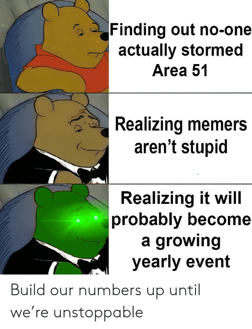 unstoppable: Finding out no-one  actually stormed  Area 51  Realizing memers  aren't stupid  Realizing it will  probably become  a growing  yearly event Build our numbers up until we're unstoppable