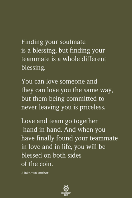 Finally Found: Finding your soulmate  is a blessing, but finding your  teammate is a whole different  blessing.  You can love someone and  they can love you the same way,  but them being committed to  never leaving you is priceless.  Love and team go together  hand in hand. And when you  have finally found your teammate  in love and in life, you will be  blessed on both sides  of the coin.  -Unknown Author  RELATIONSHIP  LES