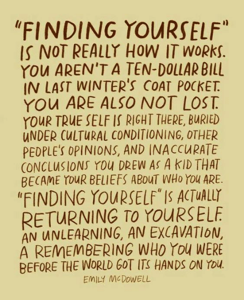 "Cultural: ""FINDING YOURSELF""  IS NOT REALLY HOW IT WORKS.  YOu AREN'T A TEN-DOLLAR BILL  IN LAST WINTER'S COAT POCKET  YOu ARE ALSO NOT LOST  YOUR TRUE SELF IS RIGHT THERE, BURIED  UNDER CULTURAL CONDITIONING, OTHER  PEDPLE'S OPINIONS, AND INACCURATE  CONCLUSIONS YOu DREW AS A KID THAT  BECAME YOUR BELIEFS ABOUT WHO YOu ARE  ""FINDING YOURSELF"" IS ACTUALLY  RETURNING TO YOURSELF  AN UNLEARNING, AN EXCAVATION,  A REMEMBERING WHO You WERE  BEFORE THE WORLD GOT ITS HANDS ON YOu.  EMILY MCDOWELL"