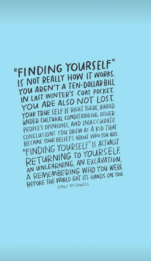 "Cultural: ""FINDING YOURSELF""  IS NOT REALLY HOW IT WORKS.  YOu AREN'T A TEN-DOLLAR BILL  IN LAST WINTER'S COAT POCKET  YOu ARE ALSO NOT LOST  YouR TRUE SELF IS RIGHT THERE, BURIED  UNDER CULTURAL CONDITIONING, OTHER  PEDPLE'S OPINIONS, AND INACCURATE  CONCLUSIONS You DREW AS A KID THAT  BECAME YOUR BELIEFS ABOUT WHO YOu ARE  ""FINDING YOURSELF IS ACTUALLY  RETURNING TO YOURSELF  AN UNLEARNING, AN EXCAVATION  A REMEMBERING WHO YOu WERE  BEFORE THE WORLD GOT ITS HANDSS ON YOU  EMILY MCDOWELL"