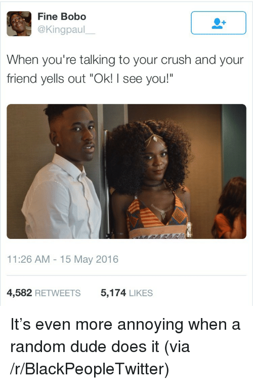 "Blackpeopletwitter, Crush, and Dude: Fine Bobo  @Kingpaul  When you're talking to your crush and your  friend yells out ""Ok! I see you!""  11:26 AM 15 May 2016  4,582 RETWEETS  5,174 LIKES <p>It's even more annoying when a random dude does it (via /r/BlackPeopleTwitter)</p>"