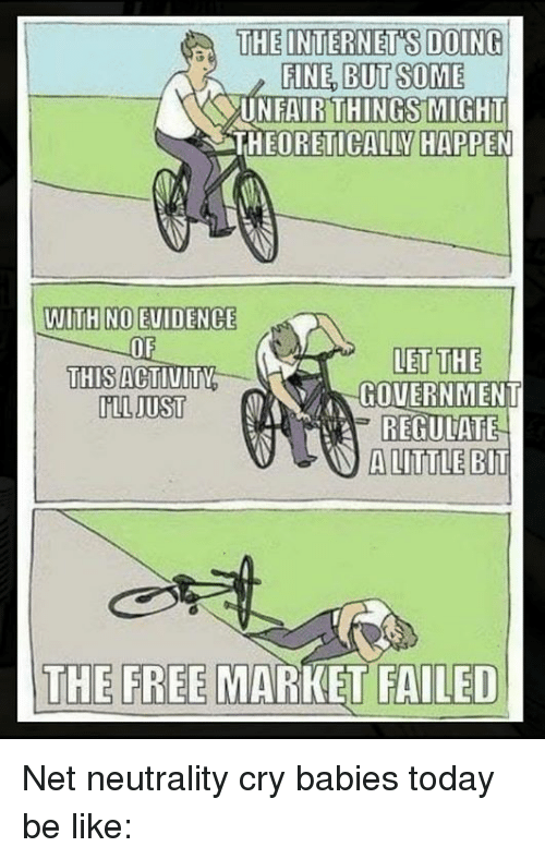 Be Like, Memes, and Free: FINE, BUT SOME  UNFAIRTHINGSMIGHT  THEORETICALLY HAPPEN  WITH NO EUIDENCE  OF  THIS ACTIUITY  MIL DUST  LET THE  GOUERNMENT  REGULATE  A LITTLE BIT  THE FREE MARKET FAILED Net neutrality cry babies today be like: