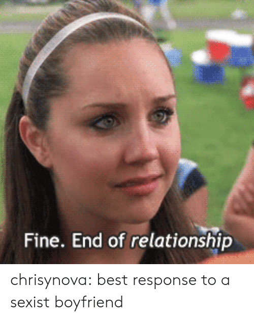 Best Response: Fine. End of relationship chrisynova:  best response to a sexist boyfriend