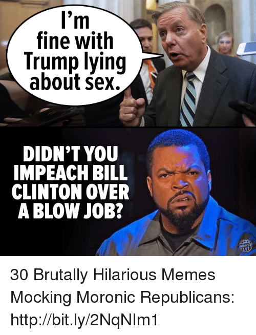 Bill Clinton, Memes, and Sex: fine with  Trump lying  about sex.  DIDN'T YOU  IMPEACH BILL  CLINTON OVER  A BLOW JOB? 30 Brutally Hilarious Memes Mocking Moronic Republicans: http://bit.ly/2NqNIm1