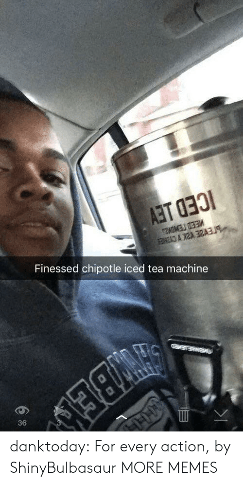 Finessed: Finessed chipotle iced tea machine  36 danktoday:  For every action, by ShinyBulbasaur MORE MEMES