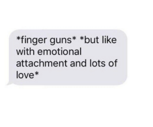 Attachment: *finger guns* *but like  with emotional  attachment and lots of  love*