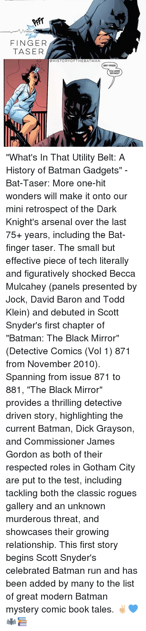"vols: FINGER  TASER  @HISTORYOFTHEBATMAN  BAT-TASER.  YOU WERE  SAYING ""What's In That Utility Belt: A History of Batman Gadgets"" - Bat-Taser: More one-hit wonders will make it onto our mini retrospect of the Dark Knight's arsenal over the last 75+ years, including the Bat-finger taser. The small but effective piece of tech literally and figuratively shocked Becca Mulcahey (panels presented by Jock, David Baron and Todd Klein) and debuted in Scott Snyder's first chapter of ""Batman: The Black Mirror"" (Detective Comics (Vol 1) 871 from November 2010). Spanning from issue 871 to 881, ""The Black Mirror"" provides a thrilling detective driven story, highlighting the current Batman, Dick Grayson, and Commissioner James Gordon as both of their respected roles in Gotham City are put to the test, including tackling both the classic rogues gallery and an unknown murderous threat, and showcases their growing relationship. This first story begins Scott Snyder's celebrated Batman run and has been added by many to the list of great modern Batman mystery comic book tales. ✌🏼💙🦇📚"