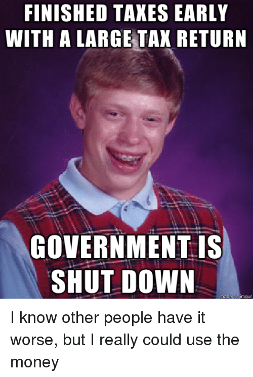 Money, Tax Return, and Government: FINISHED TAKES EARLY  WITH A LARGE TAX RETURN  GOVERNMENT is  SHUT DOWN I know other people have it worse, but I really could use the money
