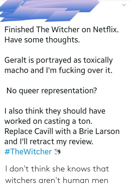 Witchers: Finished The Witcher on Netflix.  Have some thoughts.  Geralt is portrayed as toxically  macho and l'm fucking over it.  No queer representation?  I also think they should have  worked on casting a ton.  Replace Cavill with a Brie Larson  and l'll retract my review.  #TheWitcher * I don't think she knows that witchers aren't human men