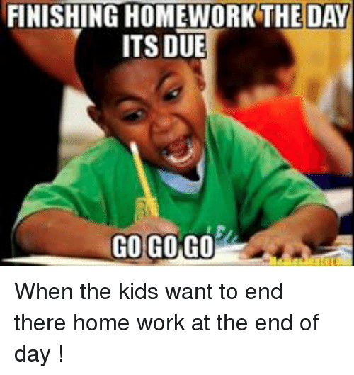 Finishing Homework The Day Its Due Go Go Go When The Kids Want To