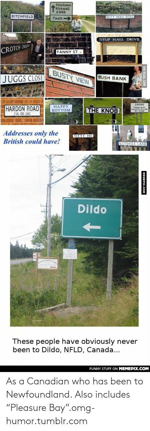 """newfoundland: Finstown  Kirkwall  A966  BITCHFIELD  BUTT HOLE ROAD  Twatt  TITUP HALL DRIVE  CROTCH CRESEN  FANNY ST.21  BUSTY VIEW  BUSH BANK  JUGGS CLOSE  COCKS  HAPPY  BOTTOM  HARDON ROAD  CUL·DE SAC  Please drive  carefully through  the village  THE KNOB  Addresses only the  TITTY HO  British could have!  SLUTSHOLE LANE  Dildo  soutry kraine  Ouptehe Dr Sa  These people have obviously never  been to Dildo, NFLD, Canada...  FUNNY STUFF ON MEMEPIX.COM  VIA 9GAG.COM  MEMERIX COM As a Canadian who has been to Newfoundland. Also includes """"Pleasure Bay"""".omg-humor.tumblr.com"""