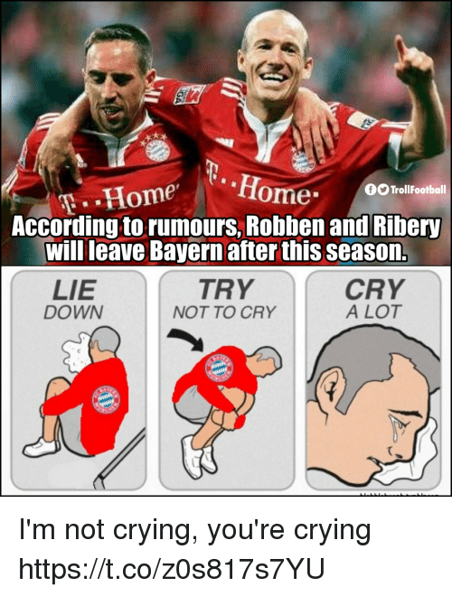 ribery: fiome  TrollFootball  According to rumours, Robben and Ribery  will leave Bayern after this season.  TRY  LIE  DOWN  CRY  A LOT  NOT TO CRY I'm not crying, you're crying https://t.co/z0s817s7YU
