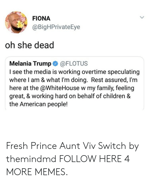 Fresh Prince: FIONA  @BigHPrivateEye  oh she dead  Melania Trump @FLOTUS  I see the media is working overtime speculating  where I am & what l'm doing. Rest assured, l'm  here at the @WhiteHouse w my family, feeling  great, & working hard on behalf of children &  the American people! Fresh Prince Aunt Viv Switch by themindmd FOLLOW HERE 4 MORE MEMES.