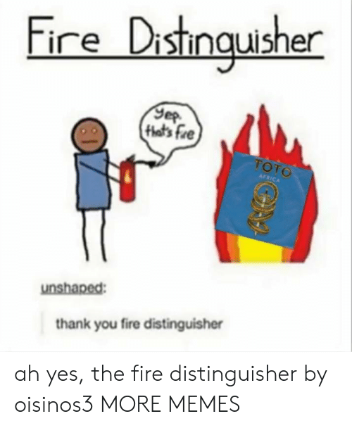 toto: Fire Distmquisher  that's fre  TOTO  AFRICA  unshaped:  thank you fire distinguisher ah yes, the fire distinguisher by oisinos3 MORE MEMES