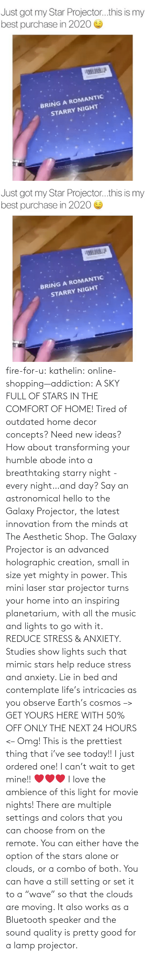 "hours: fire-for-u:  kathelin: online-shopping—addiction:  A SKY FULL OF STARS IN THE COMFORT OF HOME! Tired of outdated home decor concepts? Need new ideas? How about transforming your humble abode into a breathtaking starry night - every night…and day? Say an astronomical hello to the Galaxy Projector, the latest innovation from the minds at The Aesthetic Shop. The Galaxy Projector is an advanced holographic creation, small in size yet mighty in power. This mini laser star projector turns your home into an inspiring planetarium, with all the music and lights to go with it. REDUCE STRESS & ANXIETY. Studies show lights such that mimic stars help reduce stress and anxiety. Lie in bed and contemplate life's intricacies as you observe Earth's cosmos  –> GET YOURS HERE WITH 50% OFF ONLY THE NEXT 24 HOURS <–   Omg! This is the prettiest thing that i've see today!! I just ordered one! I can't wait to get mine!! ❤️️❤️️❤️️  I love the ambience of this light for movie nights! There are multiple settings and colors that you can choose from on the remote. You can either have the option of the stars alone or clouds, or a combo of both. You can have a still setting or set it to a ""wave"" so that the clouds are moving. It also works as a Bluetooth speaker and the sound quality is pretty good for a lamp projector."
