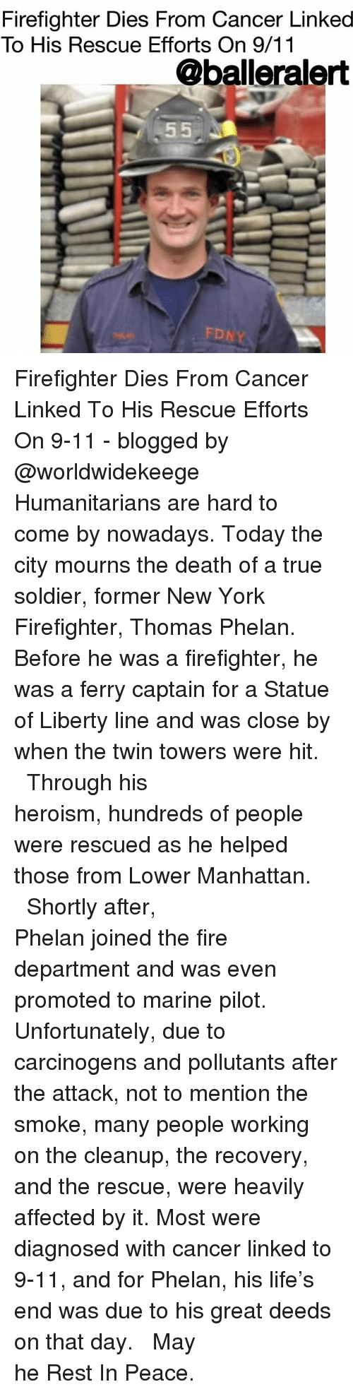 Deeds: Firefighter Dies From Cancer Linked  To His Rescue Efforts On 9/11  @balleralert  FD Firefighter Dies From Cancer Linked To His Rescue Efforts On 9-11 - blogged by @worldwidekeege ⠀⠀⠀⠀⠀⠀⠀⠀⠀ ⠀⠀⠀⠀⠀⠀⠀⠀⠀ Humanitarians are hard to come by nowadays. Today the city mourns the death of a true soldier, former New York Firefighter, Thomas Phelan. Before he was a firefighter, he was a ferry captain for a Statue of Liberty line and was close by when the twin towers were hit. ⠀⠀⠀⠀⠀⠀⠀⠀⠀ ⠀⠀⠀⠀⠀⠀⠀⠀⠀ Through his heroism, hundreds of people were rescued as he helped those from Lower Manhattan. ⠀⠀⠀⠀⠀⠀⠀⠀⠀ ⠀⠀⠀⠀⠀⠀⠀⠀⠀ Shortly after, Phelan joined the fire department and was even promoted to marine pilot. Unfortunately, due to carcinogens and pollutants after the attack, not to mention the smoke, many people working on the cleanup, the recovery, and the rescue, were heavily affected by it. Most were diagnosed with cancer linked to 9-11, and for Phelan, his life's end was due to his great deeds on that day. ⠀⠀⠀⠀⠀⠀⠀⠀⠀ ⠀⠀⠀⠀⠀⠀⠀⠀⠀ May he Rest In Peace.