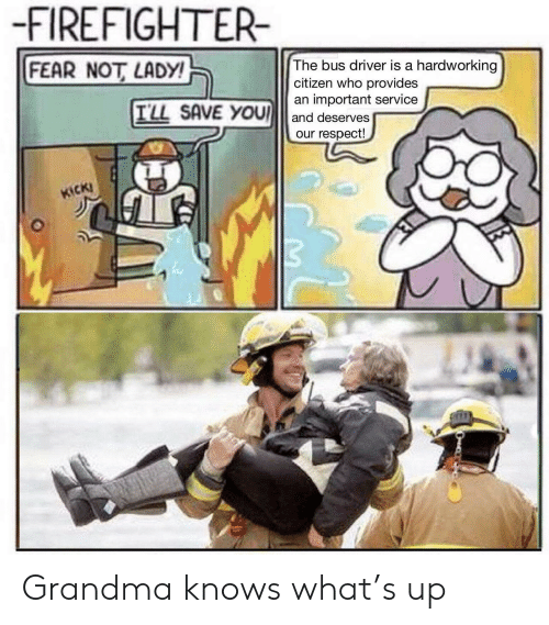 Grandma, Respect, and Firefighter: -FIREFIGHTER-  FEAR NOT LADY!  The bus driver is a hardworking  citizen who provides  an important service  TLL SAVE YOU and deserves  our respect!  CKI  イ11 Grandma knows what's up
