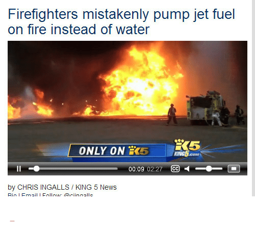 """Fire, News, and Target: Firefighters mistakenly pump jet fuel  on fire instead of water  ONLY ON 5 nes  KING5  00:09 02:27 CC  by CHRIS INGALLS / KING 5 News <p><a class=""""tumblr_blog"""" href=""""http://morganperreault.tumblr.com/post/91453040424/whatisgoingonpleasehelp-whooops-how-do-you"""" target=""""_blank""""></a></p>"""