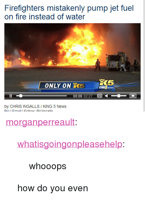 """Fire, News, and Target: Firefighters mistakenly pump jet fuel  on fire instead of water  ONLY ON 5 nes  KING5  00:09 02:27 CC  by CHRIS INGALLS / KING 5 News <p><a href=""""http://morganperreault.tumblr.com/post/91453040424/whatisgoingonpleasehelp-whooops-how-do-you"""" class=""""tumblr_blog"""" target=""""_blank"""">morganperreault</a>:</p>  <blockquote><p><a href=""""http://whatisgoingonpleasehelp.tumblr.com/post/90419717331/whooops"""" class=""""tumblr_blog"""" target=""""_blank"""">whatisgoingonpleasehelp</a>:</p>  <blockquote><p>whooops</p></blockquote>  <p>how do you even</p></blockquote>"""