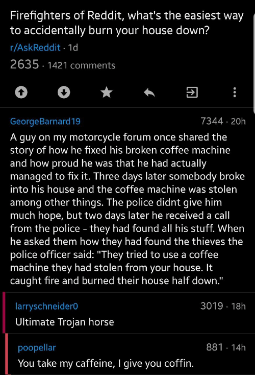 "Among: Firefighters of Reddit, what's the easiest way  to accidentally burn your house down?  r/AskReddit 1d  2635 1421 comments  7344 20h  GeorgeBarnard19  A guy on my motorcycle forum once shared the  story of how he fixed his broken coffee machine  and how proud he was that he had actually  managed to fix it. Three days later somebody broke  into his house and the coffee machine was stolen  among other things. The police didnt give him  much hope, but two days later he received a call  from the police - they had found all his stuff. When  he asked them how they had found the thieves the  police officer said: ""They tried to use a coffee  machine they had stolen from your house. It  caught fire and burned their house half down.""  3019 18h  larryschneider0  Ultimate Trojan horse  881 14h  poopellar  You take my caffeine, I give you coffin."