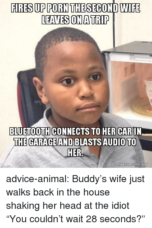 """Advice, Bluetooth, and Head: FIRES UP PORN THE SECOND WIFE  LEAVES ON A TRIP  BLUETOOTH CONNECTS TO HER CARIN  THE GARAGE AND BLASTSAUDIO TO  makeame  me.org advice-animal:  Buddy's wife just walks back in the house shaking her head at the idiot """"You couldn't wait 28 seconds?"""""""