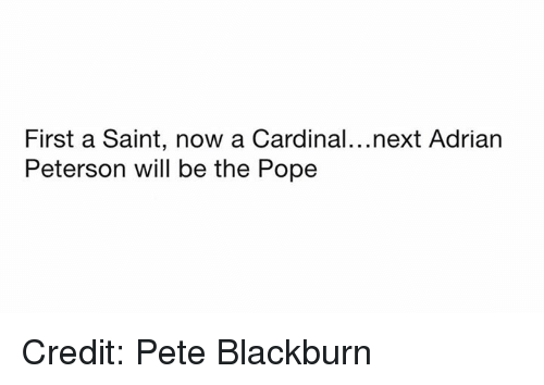 Adrian Peterson, Nfl, and Pope Francis: First a Saint, now a Cardinal...next Adrian  Peterson will be the Pope Credit: Pete Blackburn