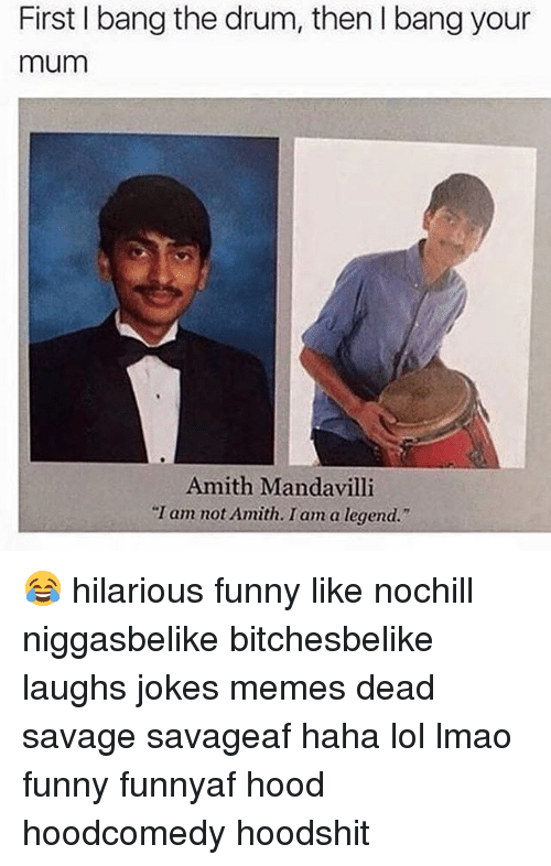 "Joke Meme: First bang the drum, then l bang your  mum  Amith Manda villi  ""I am not Amith. I am a legend."" 😂 hilarious funny like nochill niggasbelike bitchesbelike laughs jokes memes dead savage savageaf haha lol lmao funny funnyaf hood hoodcomedy hoodshit"