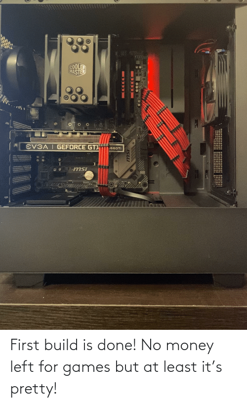 No Money: First build is done! No money left for games but at least it's pretty!