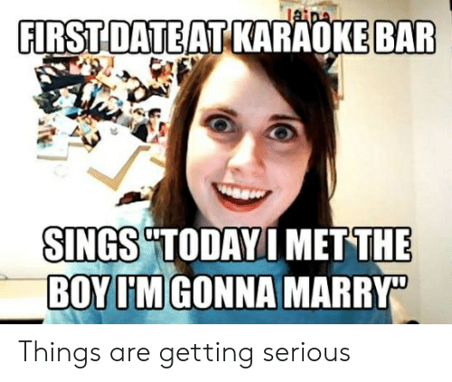 "Karaoke Bar: FIRST DATE AT KARAOKE BAR  SINGS TODAYI METTHE  BOY IM GONNA MARRY"" Things are getting serious"