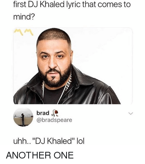 "Another One, DJ Khaled, and Lol: first DJ Khaled lyric that comes to  mind?  brad  @bradspeare  uhh.. ""DJ Khaled"" lol ANOTHER ONE"