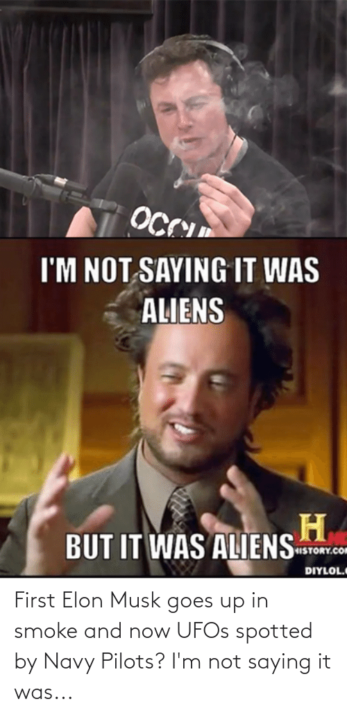 Goes: First Elon Musk goes up in smoke and now UFOs spotted by Navy Pilots? I'm not saying it was...