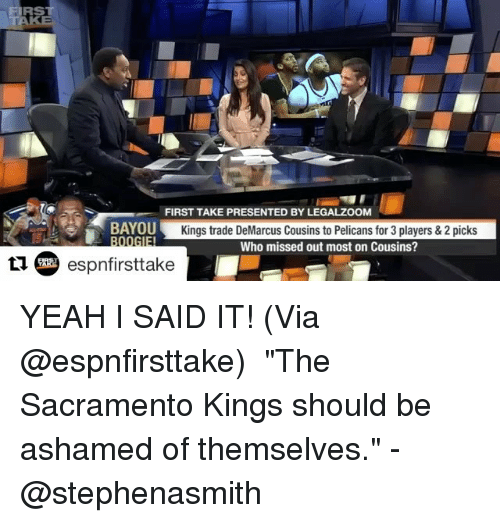 "DeMarcus Cousins, Memes, and Sacramento Kings: FIRST  FIRST TAKE PRESENTED BY LEGALZOOM  BAYOU  Kings trade DeMarcus Cousins to Pelicans for 3 players & 2 picks  IEI  Who missed out most on Cousins?  espnfirsttake YEAH I SAID IT! (Via @espnfirsttake) ・・・ ""The Sacramento Kings should be ashamed of themselves."" -@stephenasmith"