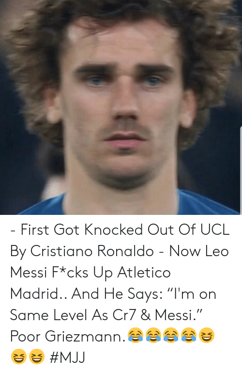 "cristiano: - First Got Knocked Out Of UCL By Cristiano Ronaldo   - Now Leo Messi F*cks Up Atletico Madrid..   And He Says: ""I'm on Same Level As Cr7 & Messi.""   Poor Griezmann.😂😂😂😂😆😆😆   #MJJ"