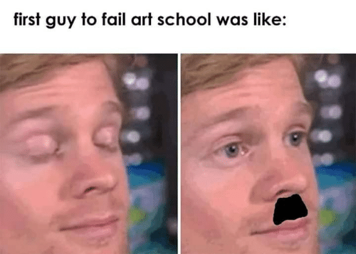 Fail, School, and Art: first guy to fail art school was like: