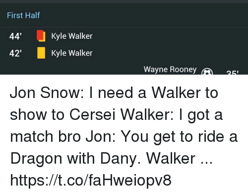 "Memes, Jon Snow, and Match: First Half  44'  42""  Kyle Walker  Kyle Walker  Wayne Roone  25 Jon Snow: I need a Walker to show to Cersei  Walker: I got a match bro  Jon: You get to ride a Dragon with Dany.  Walker ... https://t.co/faHweiopv8"