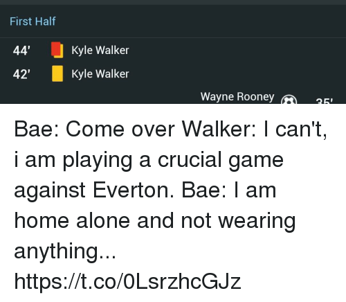 "Being Alone, Bae, and Come Over: First Half  44'  42""  Kyle Walker  Kyle Walker  Wayne Roone  25 Bae: Come over  Walker: I can't, i am playing a crucial game against Everton.  Bae: I am home alone and not wearing anything... https://t.co/0LsrzhcGJz"