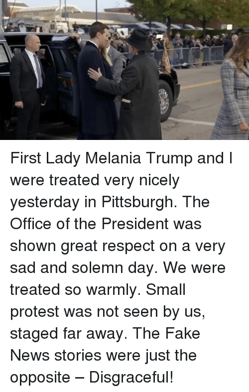 Fake, Melania Trump, and News: First Lady Melania Trump and I were treated very nicely yesterday in Pittsburgh. The Office of the President was shown great respect on a very sad and solemn day. We were treated so warmly. Small protest was not seen by us, staged far away. The Fake News stories were just the opposite – Disgraceful!