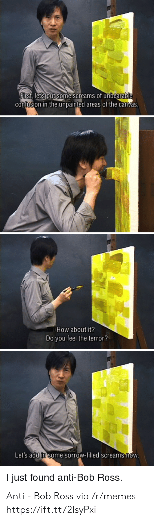 Canvas: First, lets put some screams of unbearable  contusion in the unpainted areas of the canvas  How about it?  Do you feel the terror  Let's add in some sorrow-filled screams novw  just found anti-Bob Ross Anti - Bob Ross via /r/memes https://ift.tt/2IsyPxi