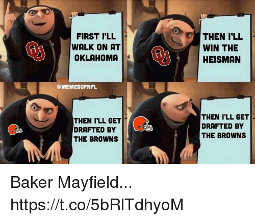 Browns, Oklahoma, and Heisman: FIRST LL  WALK ON AT  OKLAHOMA  THEN I'LL  WIN THE  HEISMAN  @MEMESOFNFL  THEN I'LL GET  DRAFTED BY  THE BROWNS  THEN I'LL GET  DRAFTED BY  THE BROWNS Baker Mayfield... https://t.co/5bRlTdhyoM